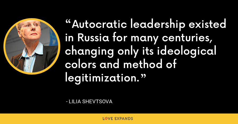 Autocratic leadership existed in Russia for many centuries, changing only its ideological colors and method of legitimization. - Lilia Shevtsova