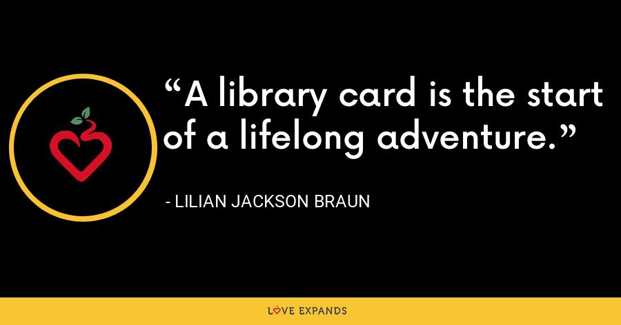 A library card is the start of a lifelong adventure. - Lilian Jackson Braun