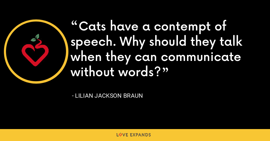 Cats have a contempt of speech. Why should they talk when they can communicate without words? - Lilian Jackson Braun