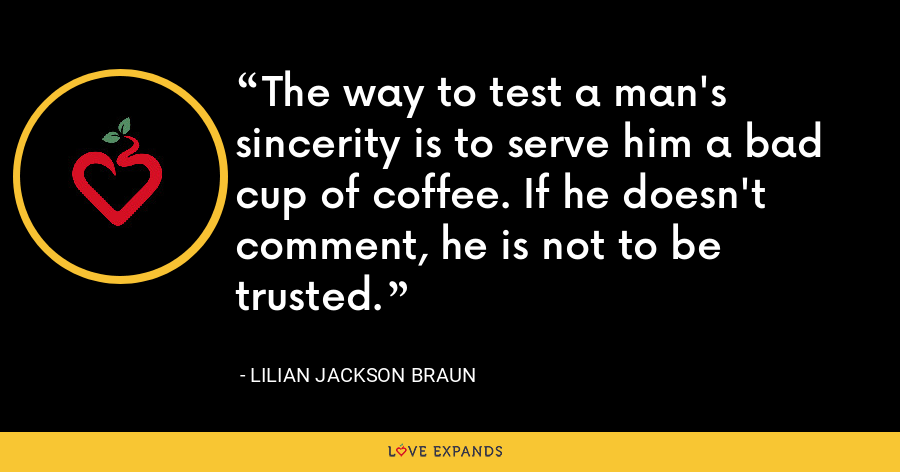 The way to test a man's sincerity is to serve him a bad cup of coffee. If he doesn't comment, he is not to be trusted. - Lilian Jackson Braun
