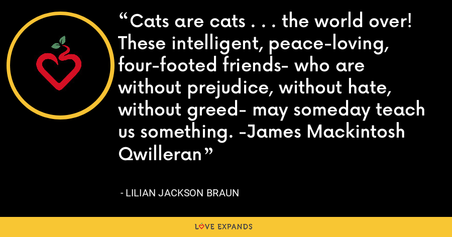 Cats are cats . . . the world over! These intelligent, peace-loving, four-footed friends- who are without prejudice, without hate, without greed- may someday teach us something. -James Mackintosh Qwilleran - Lilian Jackson Braun