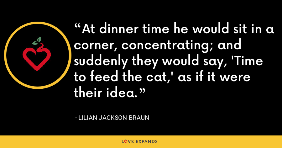 At dinner time he would sit in a corner, concentrating; and suddenly they would say, 'Time to feed the cat,' as if it were their idea. - Lilian Jackson Braun