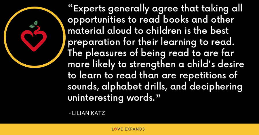 Experts generally agree that taking all opportunities to read books and other material aloud to children is the best preparation for their learning to read. The pleasures of being read to are far more likely to strengthen a child's desire to learn to read than are repetitions of sounds, alphabet drills, and deciphering uninteresting words. - Lilian Katz