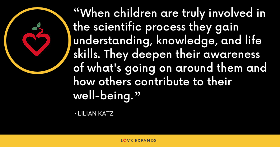 When children are truly involved in the scientific process they gain understanding, knowledge, and life skills. They deepen their awareness of what's going on around them and how others contribute to their well-being. - Lilian Katz
