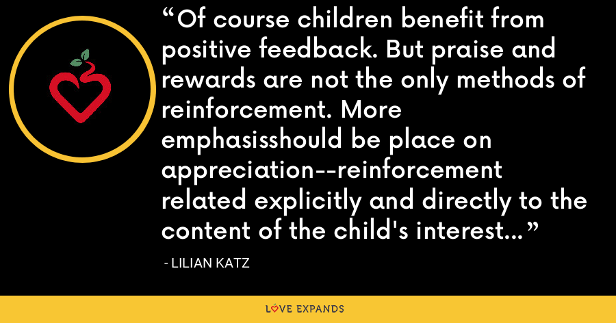 Of course children benefit from positive feedback. But praise and rewards are not the only methods of reinforcement. More emphasisshould be place on appreciation--reinforcement related explicitly and directly to the content of the child's interest and efforts. - Lilian Katz