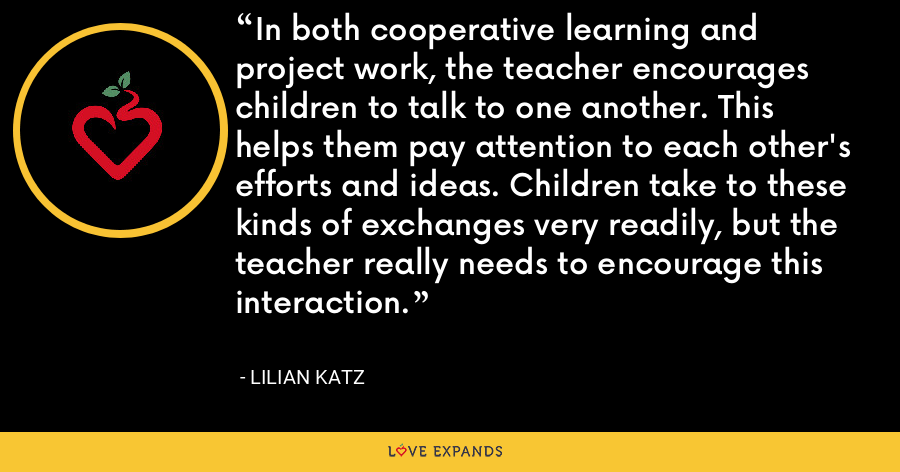 In both cooperative learning and project work, the teacher encourages children to talk to one another. This helps them pay attention to each other's efforts and ideas. Children take to these kinds of exchanges very readily, but the teacher really needs to encourage this interaction. - Lilian Katz