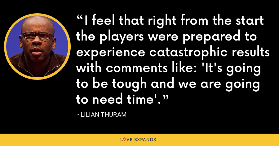 I feel that right from the start the players were prepared to experience catastrophic results with comments like: 'It's going to be tough and we are going to need time'. - Lilian Thuram
