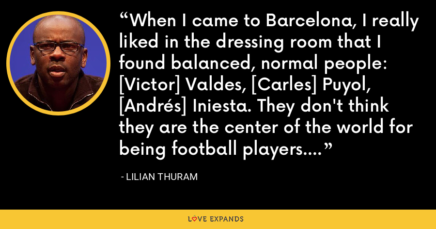 When I came to Barcelona, I really liked in the dressing room that I found balanced, normal people: [Victor] Valdes, [Carles] Puyol, [Andrés] Iniesta. They don't think they are the center of the world for being football players. - Lilian Thuram