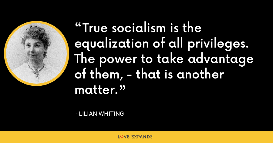 True socialism is the equalization of all privileges. The power to take advantage of them, - that is another matter. - Lilian Whiting