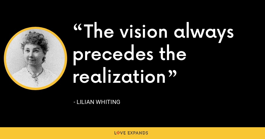 The vision always precedes the realization - Lilian Whiting