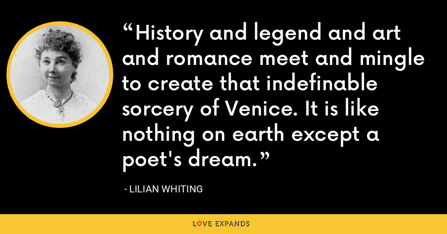 History and legend and art and romance meet and mingle to create that indefinable sorcery of Venice. It is like nothing on earth except a poet's dream. - Lilian Whiting