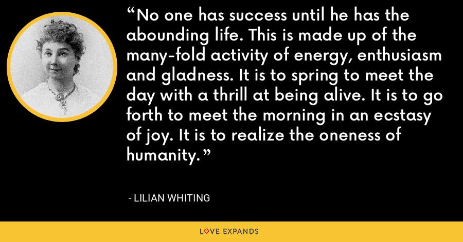 No one has success until he has the abounding life. This is made up of the many-fold activity of energy, enthusiasm and gladness. It is to spring to meet the day with a thrill at being alive. It is to go forth to meet the morning in an ecstasy of joy. It is to realize the oneness of humanity. - Lilian Whiting