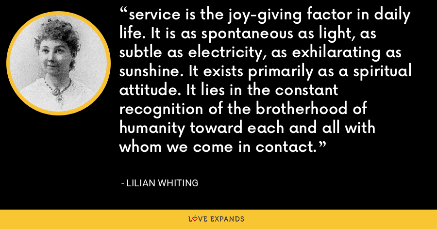 service is the joy-giving factor in daily life. It is as spontaneous as light, as subtle as electricity, as exhilarating as sunshine. It exists primarily as a spiritual attitude. It lies in the constant recognition of the brotherhood of humanity toward each and all with whom we come in contact. - Lilian Whiting