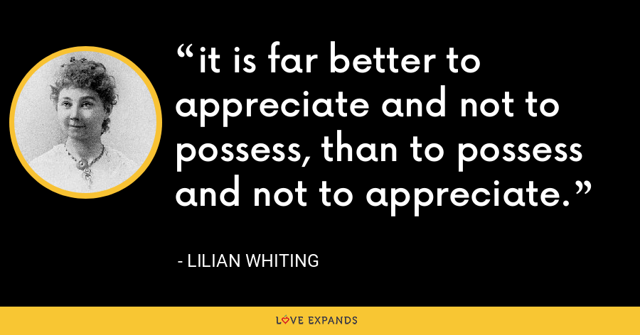 it is far better to appreciate and not to possess, than to possess and not to appreciate. - Lilian Whiting