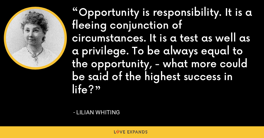 Opportunity is responsibility. It is a fleeing conjunction of circumstances. It is a test as well as a privilege. To be always equal to the opportunity, - what more could be said of the highest success in life? - Lilian Whiting