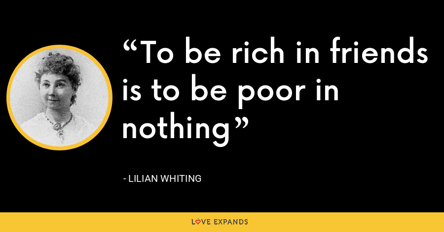 To be rich in friends is to be poor in nothing - Lilian Whiting