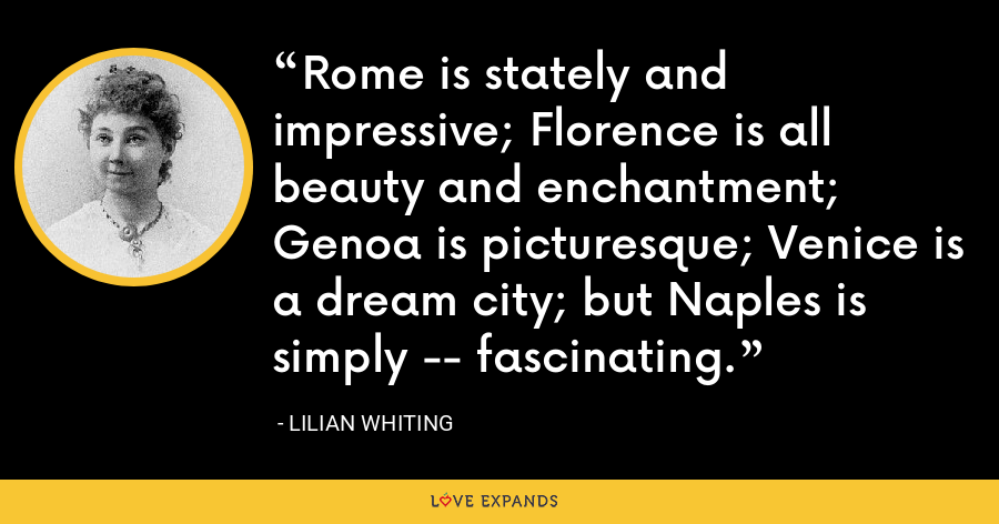 Rome is stately and impressive; Florence is all beauty and enchantment; Genoa is picturesque; Venice is a dream city; but Naples is simply -- fascinating. - Lilian Whiting