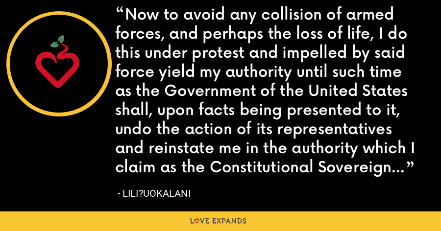 Now to avoid any collision of armed forces, and perhaps the loss of life, I do this under protest and impelled by said force yield my authority until such time as the Government of the United States shall, upon facts being presented to it, undo the action of its representatives and reinstate me in the authority which I claim as the Constitutional Sovereign of the Hawaiian Islands. - Lili?uokalani