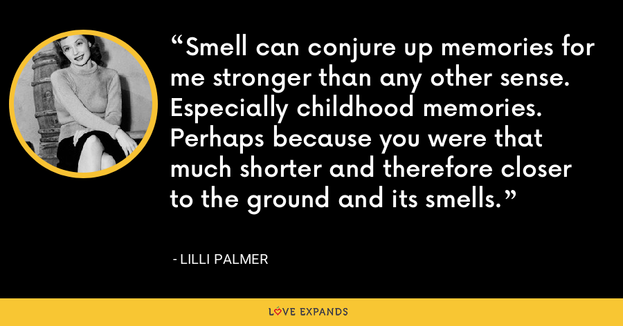 Smell can conjure up memories for me stronger than any other sense. Especially childhood memories. Perhaps because you were that much shorter and therefore closer to the ground and its smells. - Lilli Palmer