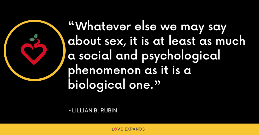 Whatever else we may say about sex, it is at least as much a social and psychological phenomenon as it is a biological one. - Lillian B. Rubin