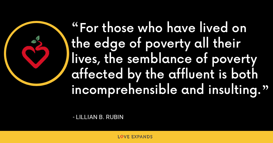 For those who have lived on the edge of poverty all their lives, the semblance of poverty affected by the affluent is both incomprehensible and insulting. - Lillian B. Rubin