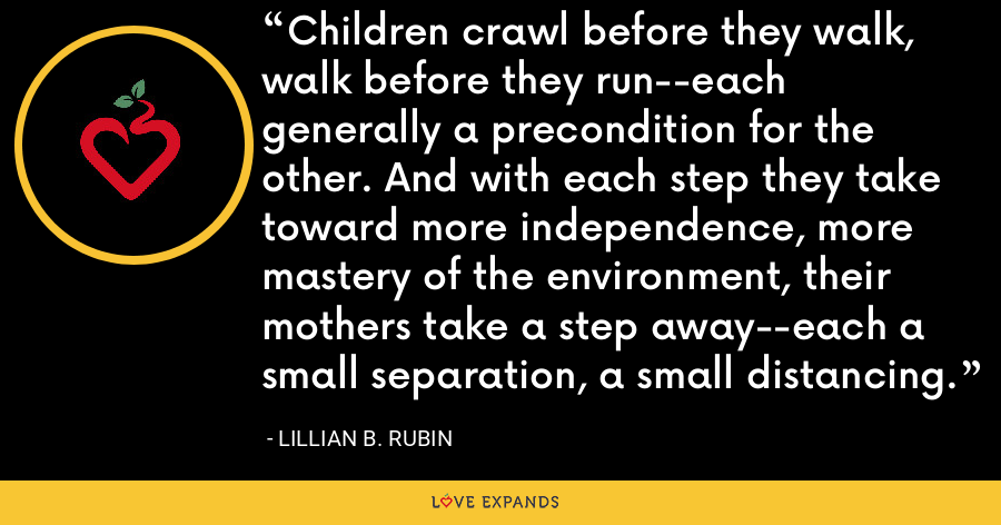 Children crawl before they walk, walk before they run--each generally a precondition for the other. And with each step they take toward more independence, more mastery of the environment, their mothers take a step away--each a small separation, a small distancing. - Lillian B. Rubin