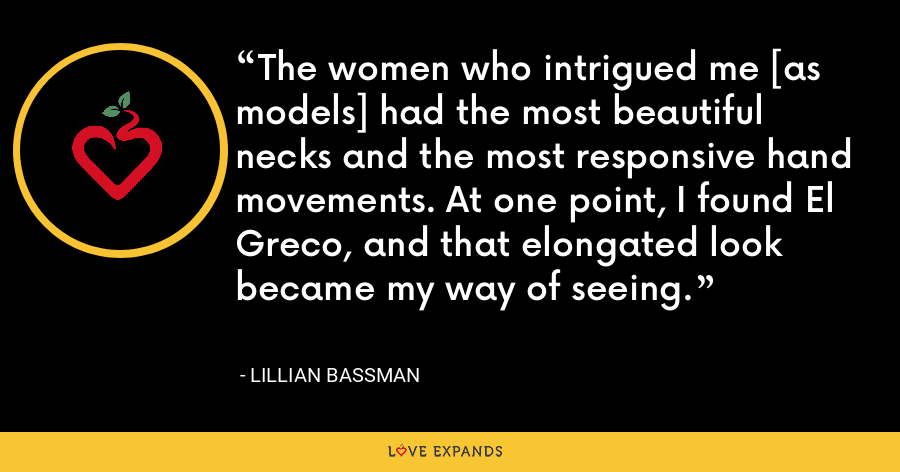The women who intrigued me [as models] had the most beautiful necks and the most responsive hand movements. At one point, I found El Greco, and that elongated look became my way of seeing. - Lillian Bassman