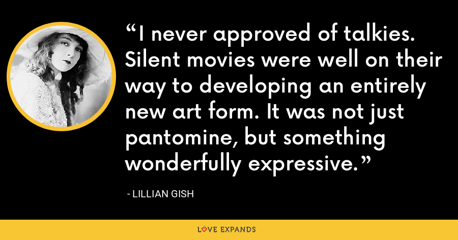 I never approved of talkies. Silent movies were well on their way to developing an entirely new art form. It was not just pantomine, but something wonderfully expressive. - Lillian Gish