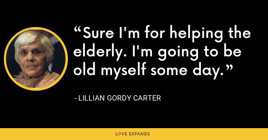 Sure I'm for helping the elderly. I'm going to be old myself some day. - Lillian Gordy Carter