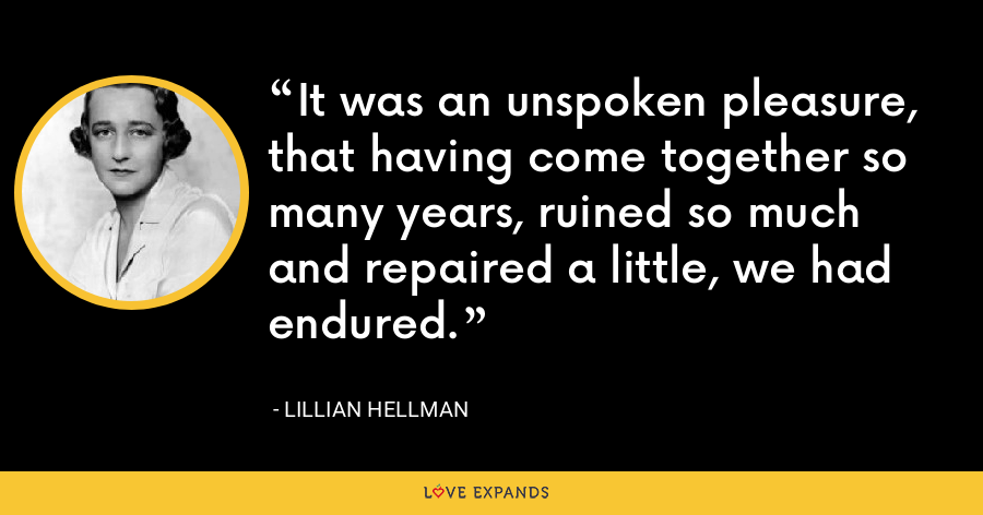 It was an unspoken pleasure, that having come together so many years, ruined so much and repaired a little, we had endured. - Lillian Hellman