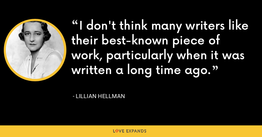 I don't think many writers like their best-known piece of work, particularly when it was written a long time ago. - Lillian Hellman