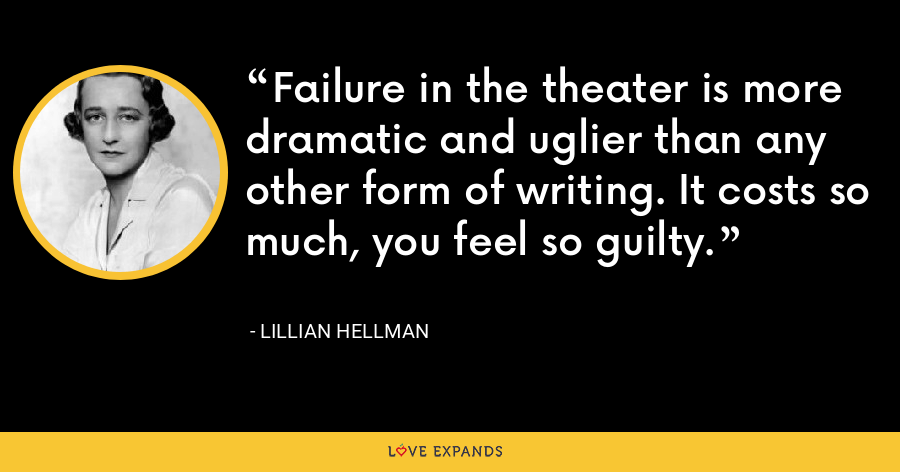 Failure in the theater is more dramatic and uglier than any other form of writing. It costs so much, you feel so guilty. - Lillian Hellman