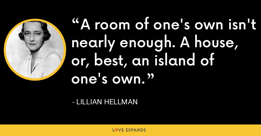 A room of one's own isn't nearly enough. A house, or, best, an island of one's own. - Lillian Hellman