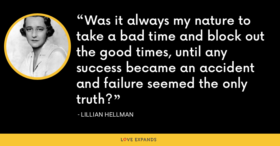 Was it always my nature to take a bad time and block out the good times, until any success became an accident and failure seemed the only truth? - Lillian Hellman