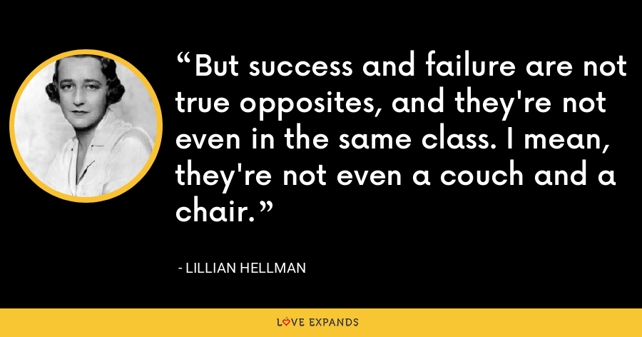But success and failure are not true opposites, and they're not even in the same class. I mean, they're not even a couch and a chair. - Lillian Hellman