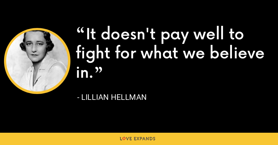 It doesn't pay well to fight for what we believe in. - Lillian Hellman