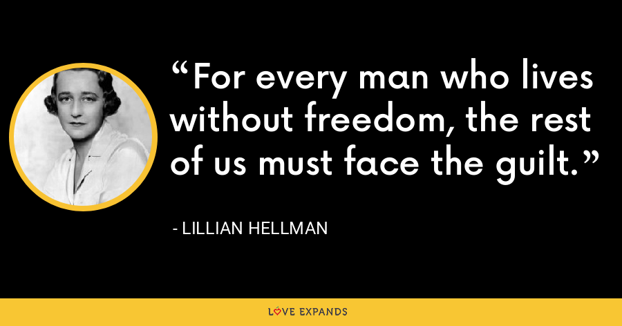 For every man who lives without freedom, the rest of us must face the guilt. - Lillian Hellman
