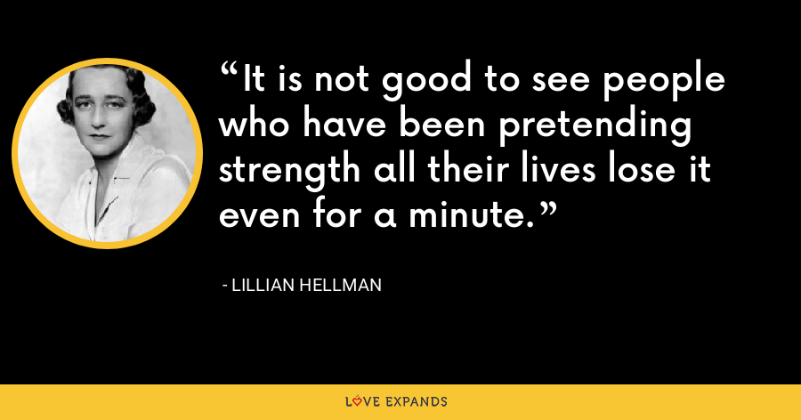 It is not good to see people who have been pretending strength all their lives lose it even for a minute. - Lillian Hellman