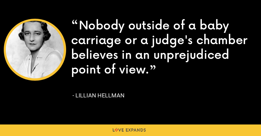 Nobody outside of a baby carriage or a judge's chamber believes in an unprejudiced point of view. - Lillian Hellman