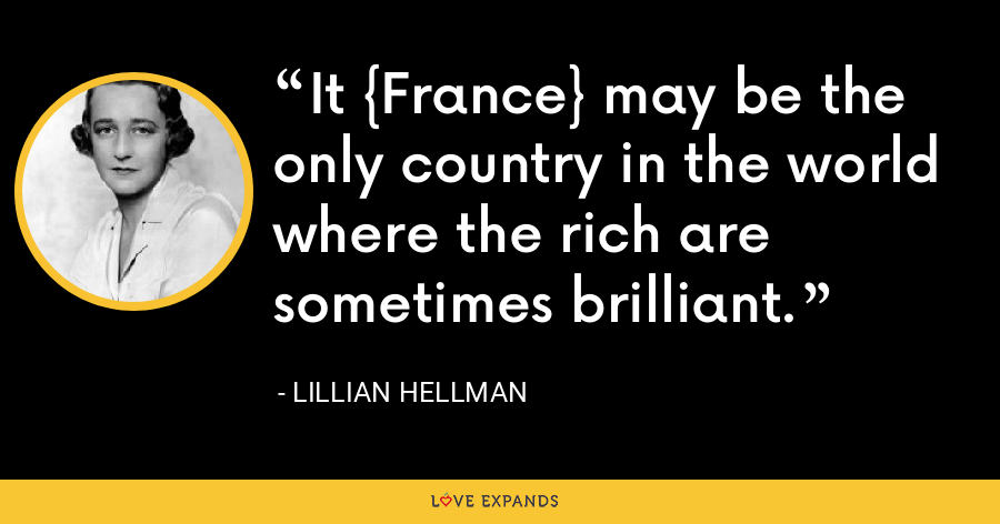 It {France} may be the only country in the world where the rich are sometimes brilliant. - Lillian Hellman