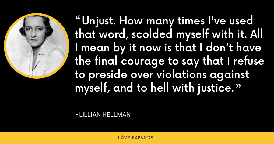 Unjust. How many times I've used that word, scolded myself with it. All I mean by it now is that I don't have the final courage to say that I refuse to preside over violations against myself, and to hell with justice. - Lillian Hellman