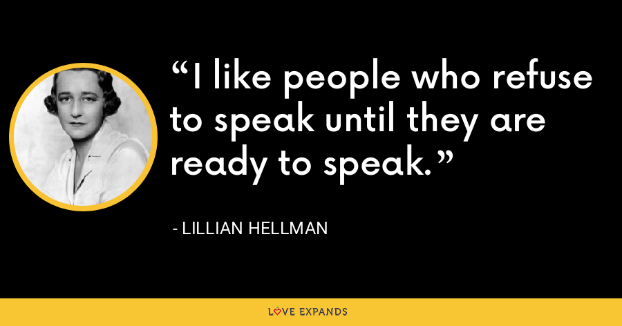 I like people who refuse to speak until they are ready to speak. - Lillian Hellman