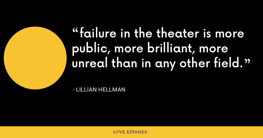 failure in the theater is more public, more brilliant, more unreal than in any other field. - Lillian Hellman