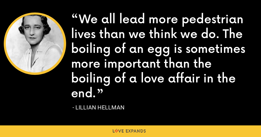 We all lead more pedestrian lives than we think we do. The boiling of an egg is sometimes more important than the boiling of a love affair in the end. - Lillian Hellman
