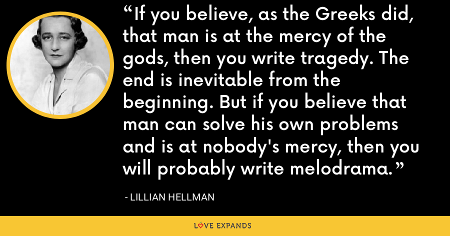 If you believe, as the Greeks did, that man is at the mercy of the gods, then you write tragedy. The end is inevitable from the beginning. But if you believe that man can solve his own problems and is at nobody's mercy, then you will probably write melodrama. - Lillian Hellman