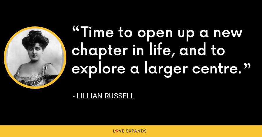 Time to open up a new chapter in life, and to explore a larger centre. - Lillian Russell