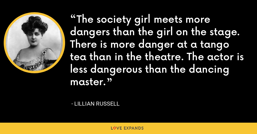 The society girl meets more dangers than the girl on the stage. There is more danger at a tango tea than in the theatre. The actor is less dangerous than the dancing master. - Lillian Russell