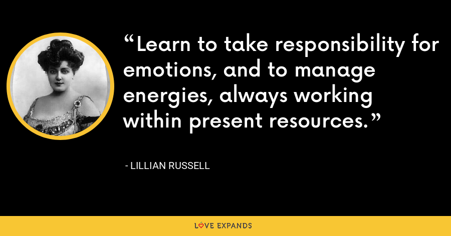 Learn to take responsibility for emotions, and to manage energies, always working within present resources. - Lillian Russell