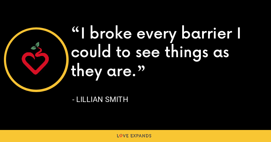 I broke every barrier I could to see things as they are. - Lillian Smith