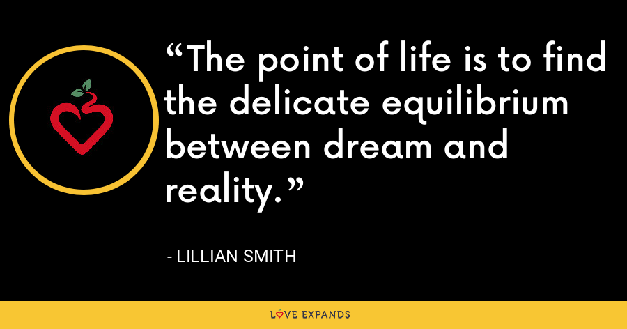 The point of life is to find the delicate equilibrium between dream and reality. - Lillian Smith